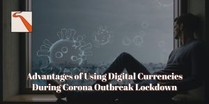 Advantages of Using Digital Currencies During Corona Outbreak Lockdown