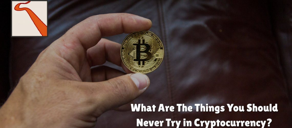 What Are The Things You Should Never Try in Cryptocurrency?